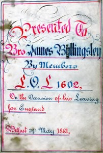 A card discovered in an old bible by the great great grandson of the recipient James Billingsley, born in 1861 in the townland of Legananny, County Down. James had been a member of LOL 1602 in Belfast until May 1881. Originally LOL 1602 was an orange lodge in the Glenavy District and the warrant for the lodge moved to Belfast in the 1860 period.
